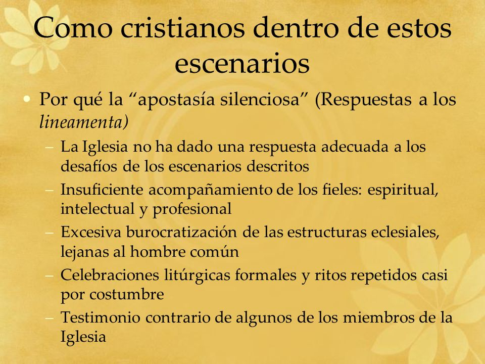Como cristianos dentro de estos escenarios Por qué la apostasía silenciosa (Respuestas a los lineamenta) –La Iglesia no ha dado una respuesta adecuada a los desafíos de los escenarios descritos –Insuficiente acompañamiento de los fieles: espiritual, intelectual y profesional –Excesiva burocratización de las estructuras eclesiales, lejanas al hombre común –Celebraciones litúrgicas formales y ritos repetidos casi por costumbre –Testimonio contrario de algunos de los miembros de la Iglesia