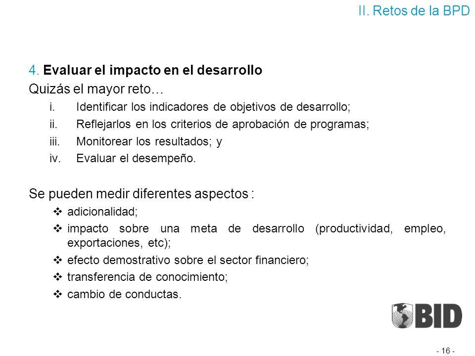 4. Evaluar el impacto en el desarrollo Quizás el mayor reto… i.Identificar los indicadores de objetivos de desarrollo; ii.Reflejarlos en los criterios