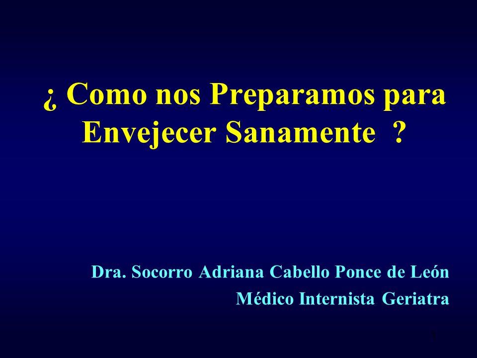 ¿ Como nos Preparamos para Envejecer Sanamente ? Dra. Socorro Adriana Cabello Ponce de León Médico Internista Geriatra 1