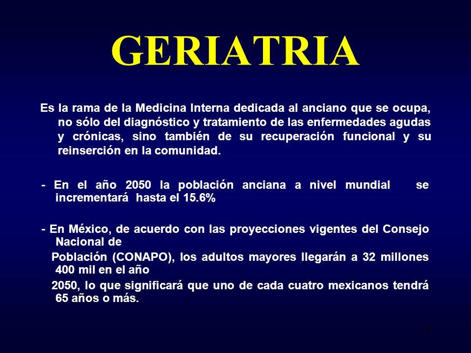 GERIATRIA Es la rama de la Medicina Interna dedicada al anciano que se ocupa, no sólo del diagnóstico y tratamiento de las enfermedades agudas y crónicas, sino también de su recuperación funcional y su reinserción en la comunidad.