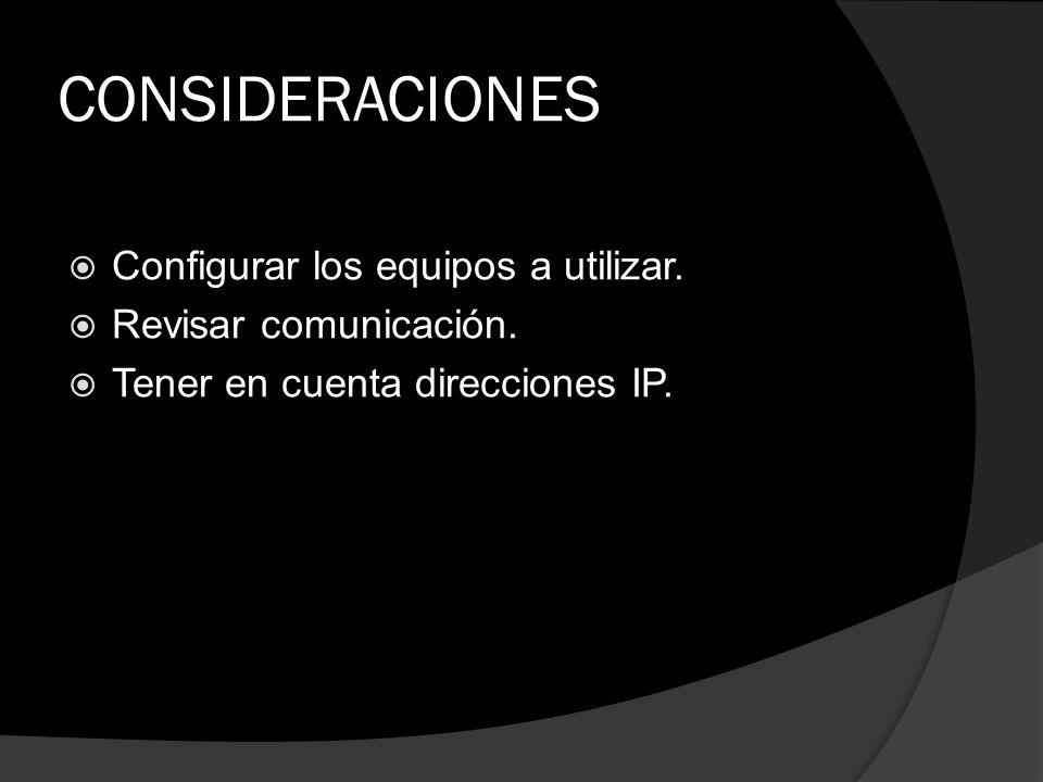 CONSIDERACIONES Configurar los equipos a utilizar. Revisar comunicación. Tener en cuenta direcciones IP.