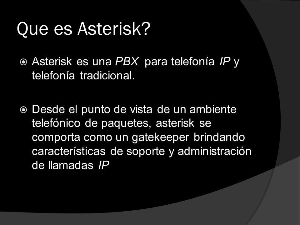 Que es Asterisk? Asterisk es una PBX para telefonía IP y telefonía tradicional. Desde el punto de vista de un ambiente telefónico de paquetes, asteris