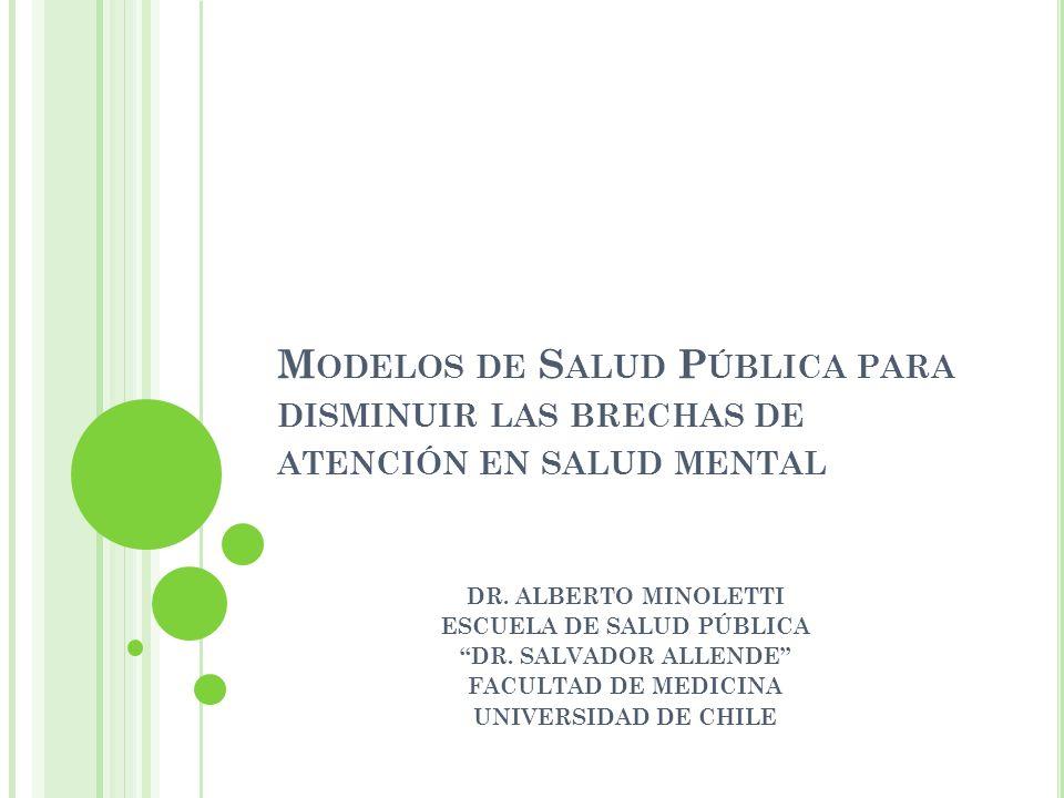 M ODELOS DE S ALUD P ÚBLICA PARA DISMINUIR LAS BRECHAS DE ATENCIÓN EN SALUD MENTAL DR. ALBERTO MINOLETTI ESCUELA DE SALUD PÚBLICA DR. SALVADOR ALLENDE