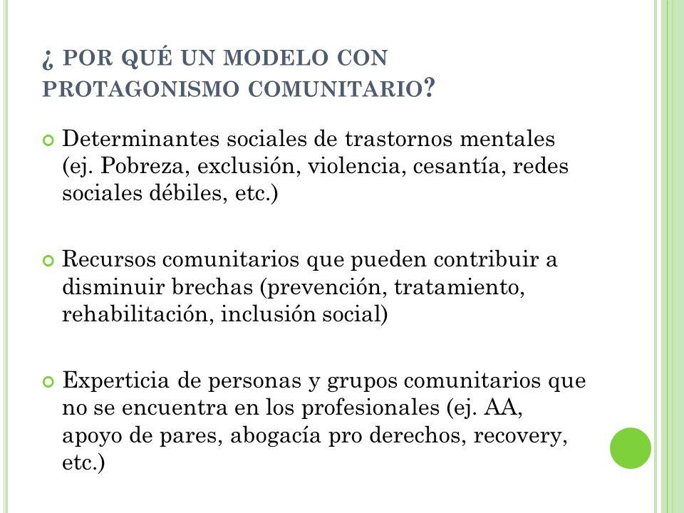 ¿ POR QUÉ UN MODELO CON PROTAGONISMO COMUNITARIO ? Determinantes sociales de trastornos mentales (ej. Pobreza, exclusión, violencia, cesantía, redes s