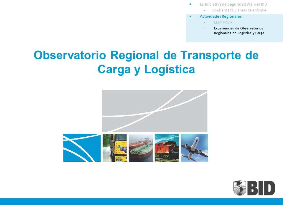 Observatorio Regional de Transporte de Carga y Logística La Iniciativa de Seguridad Vial del BID –Lo alcanzado y áreas de enfoque Actividades Regionales Latín NCAP Experiencias de Observatorios Regionales de Logística y Carga