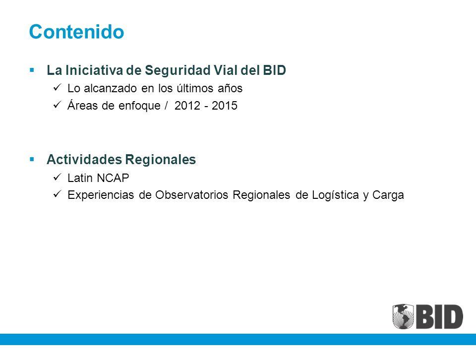 Contenido La Iniciativa de Seguridad Vial del BID Lo alcanzado en los últimos años Áreas de enfoque / 2012 - 2015 Actividades Regionales Latin NCAP Experiencias de Observatorios Regionales de Logística y Carga