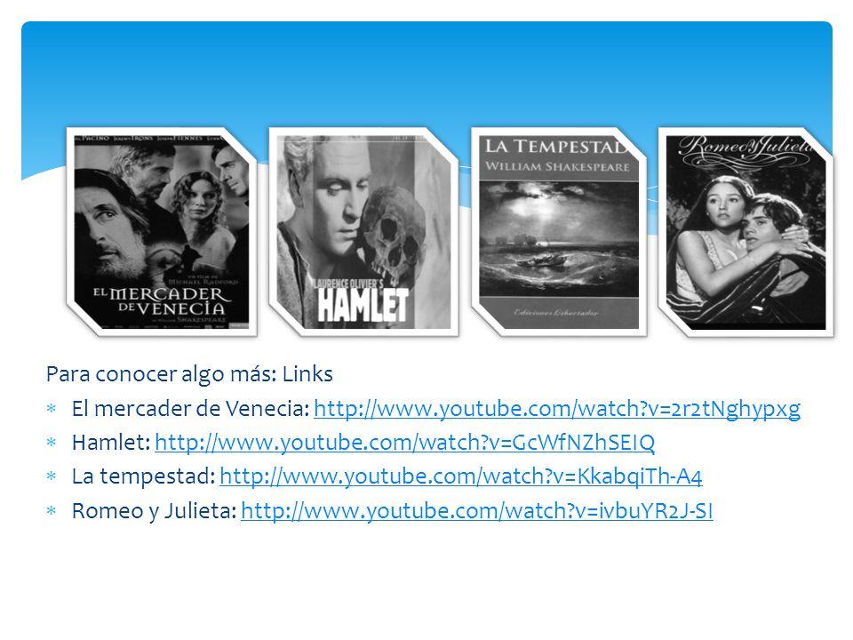 Para conocer algo más: Links El mercader de Venecia: http://www.youtube.com/watch?v=2r2tNghypxghttp://www.youtube.com/watch?v=2r2tNghypxg Hamlet: http