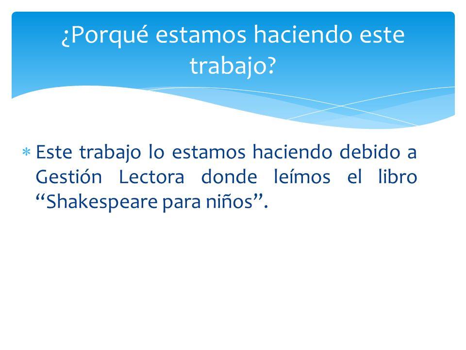Este trabajo lo estamos haciendo debido a Gestión Lectora donde leímos el libro Shakespeare para niños. ¿Porqué estamos haciendo este trabajo?