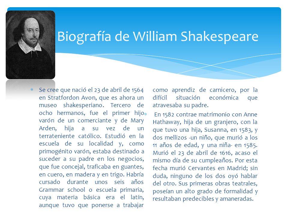 Se cree que nació el 23 de abril de 1564 en Stratfordon Avon, que es ahora un museo shakesperiano. Tercero de ocho hermanos, fue el primer hijo varón