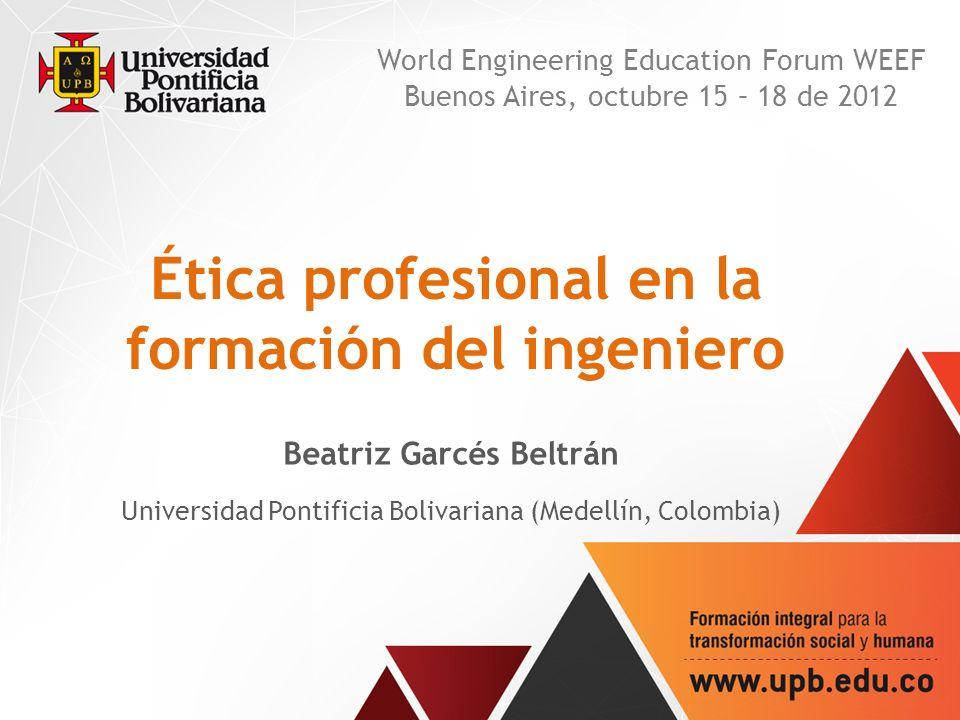 Ética profesional en la formación del ingeniero Beatriz Garcés Beltrán Universidad Pontificia Bolivariana (Medellín, Colombia) World Engineering Education Forum WEEF Buenos Aires, octubre 15 – 18 de 2012