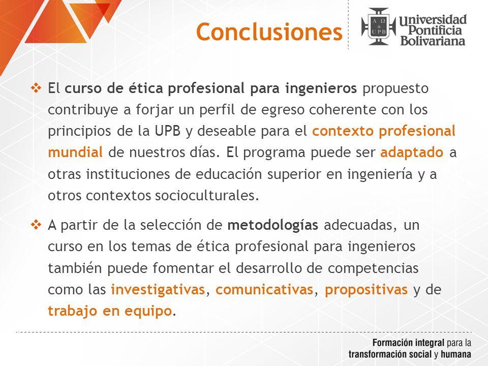 Conclusiones El curso de ética profesional para ingenieros propuesto contribuye a forjar un perfil de egreso coherente con los principios de la UPB y deseable para el contexto profesional mundial de nuestros días.