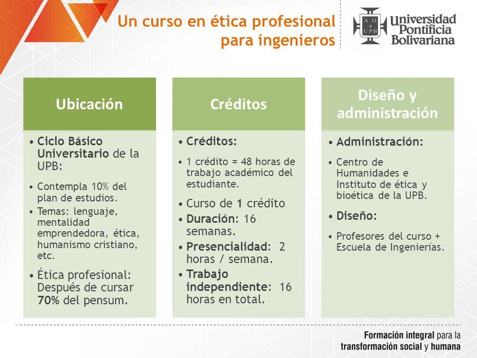 Un curso en ética profesional para ingenieros Ubicación Ciclo Básico Universitario de la UPB: Contempla 10% del plan de estudios.