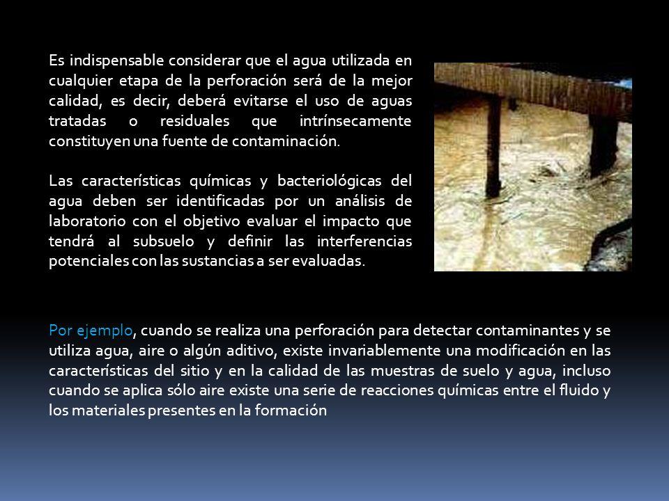 Es indispensable considerar que el agua utilizada en cualquier etapa de la perforación será de la mejor calidad, es decir, deberá evitarse el uso de aguas tratadas o residuales que intrínsecamente constituyen una fuente de contaminación.