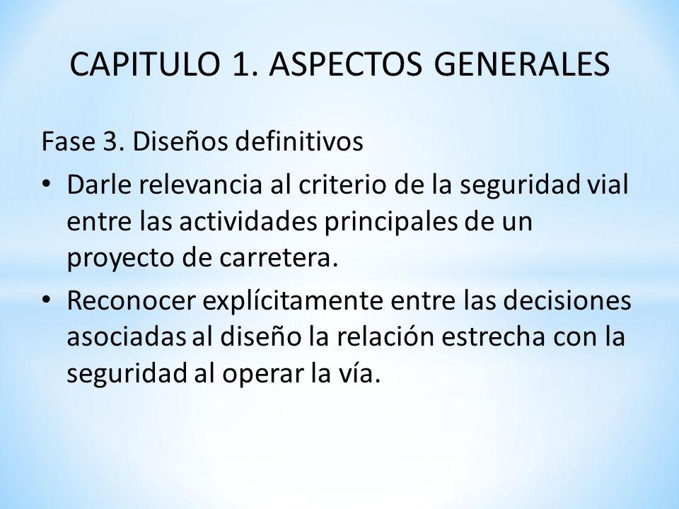 CAPITULO 1. ASPECTOS GENERALES Fase 3. Diseños definitivos Darle relevancia al criterio de la seguridad vial entre las actividades principales de un p