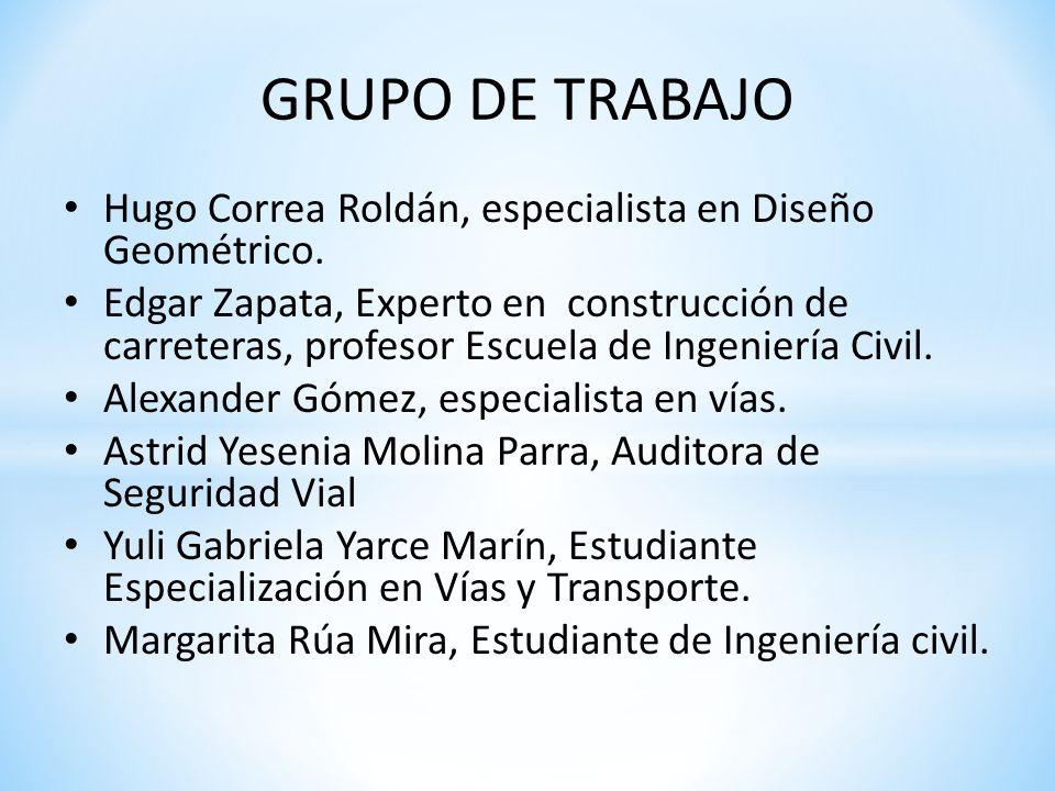 GRUPO DE TRABAJO Hugo Correa Roldán, especialista en Diseño Geométrico. Edgar Zapata, Experto en construcción de carreteras, profesor Escuela de Ingen