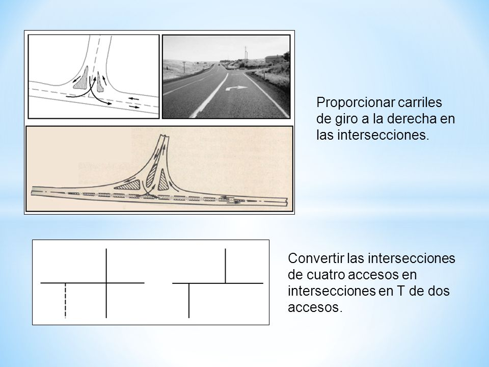 Proporcionar carriles de giro a la derecha en las intersecciones. Convertir las intersecciones de cuatro accesos en intersecciones en T de dos accesos