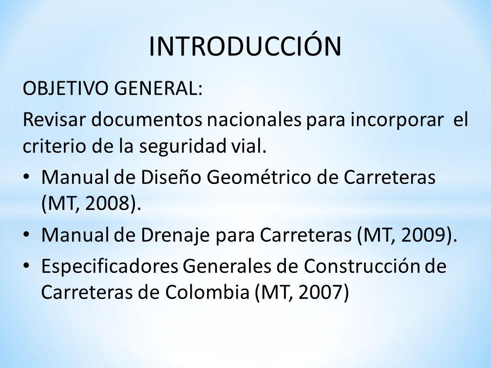 INTRODUCCIÓN OBJETIVO GENERAL: Revisar documentos nacionales para incorporar el criterio de la seguridad vial. Manual de Diseño Geométrico de Carreter