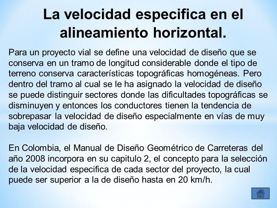 La velocidad especifica en el alineamiento horizontal. Para un proyecto vial se define una velocidad de diseño que se conserva en un tramo de longitud