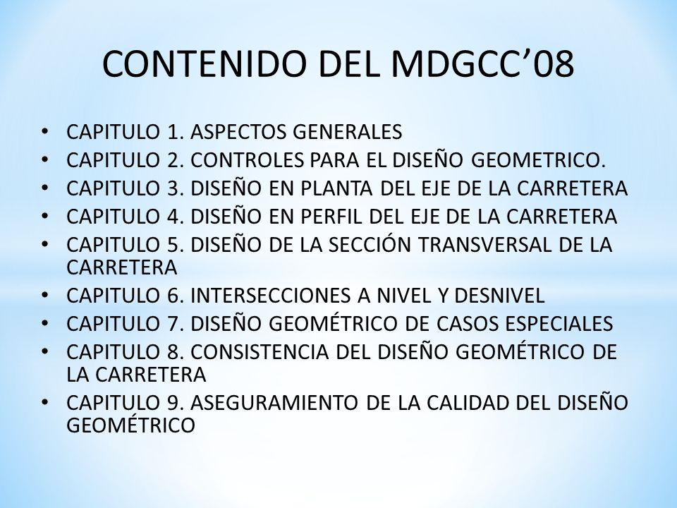 CONTENIDO DEL MDGCC08 CAPITULO 1. ASPECTOS GENERALES CAPITULO 2. CONTROLES PARA EL DISEÑO GEOMETRICO. CAPITULO 3. DISEÑO EN PLANTA DEL EJE DE LA CARRE