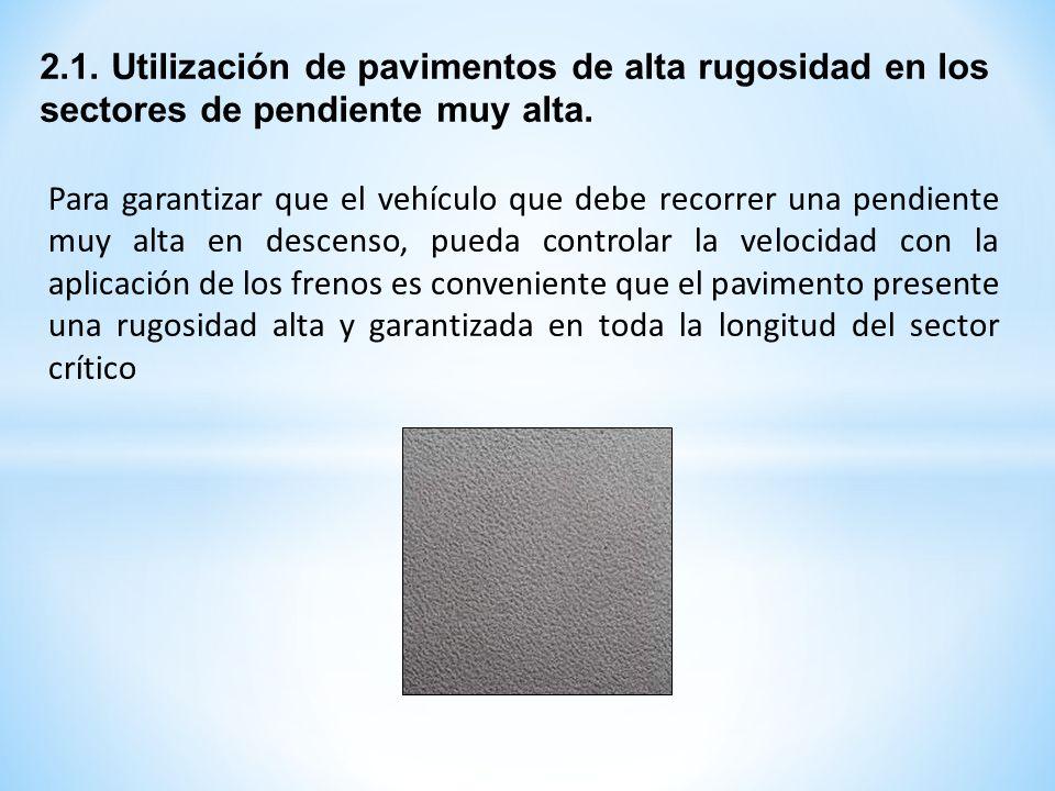 2.1. Utilización de pavimentos de alta rugosidad en los sectores de pendiente muy alta. Para garantizar que el vehículo que debe recorrer una pendient