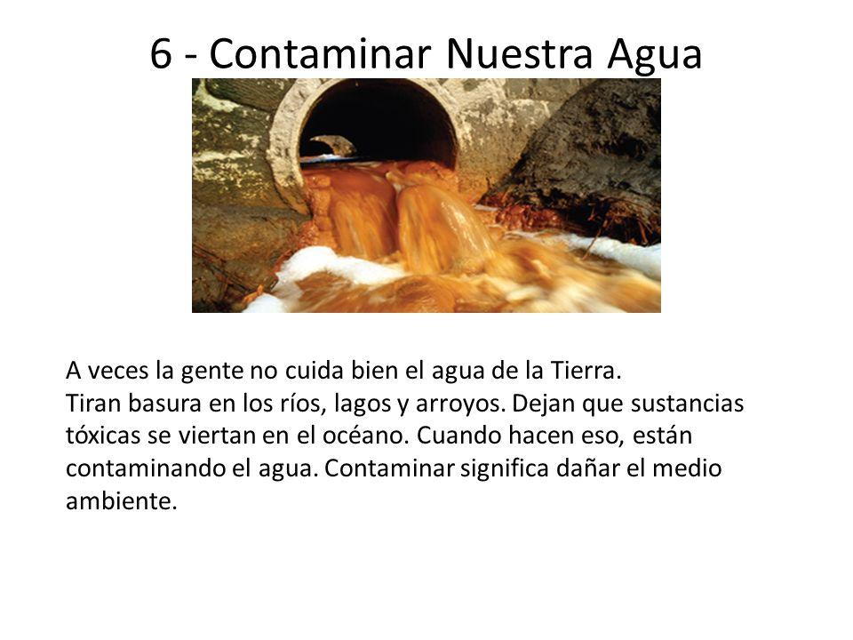 6 - Contaminar Nuestra Agua A veces la gente no cuida bien el agua de la Tierra. Tiran basura en los ríos, lagos y arroyos. Dejan que sustancias tóxic