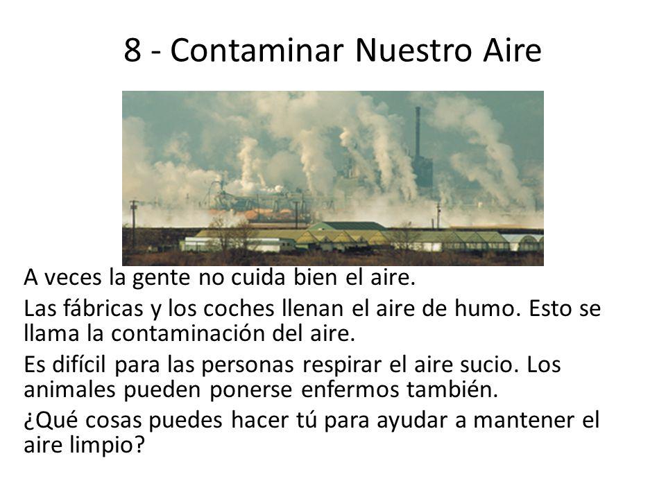 8 - Contaminar Nuestro Aire A veces la gente no cuida bien el aire. Las fábricas y los coches llenan el aire de humo. Esto se llama la contaminación d
