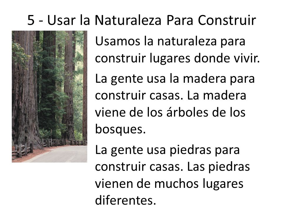 5 - Usar la Naturaleza Para Construir Usamos la naturaleza para construir lugares donde vivir. La gente usa la madera para construir casas. La madera