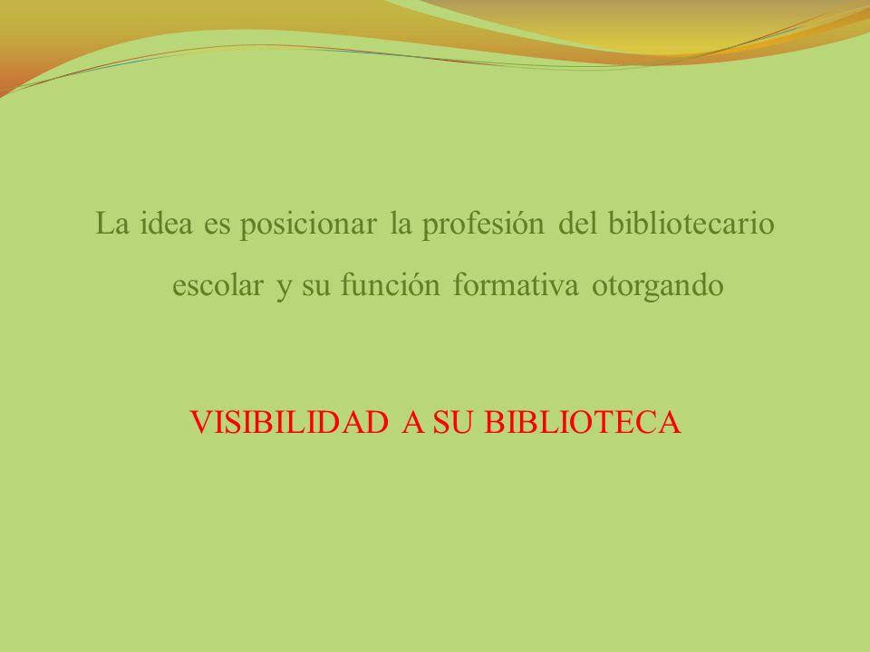 La idea es posicionar la profesión del bibliotecario escolar y su función formativa otorgando VISIBILIDAD A SU BIBLIOTECA