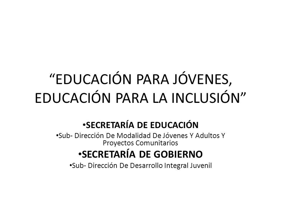EDUCACIÓN PARA JÓVENES, EDUCACIÓN PARA LA INCLUSIÓN SECRETARÍA DE EDUCACIÓN Sub- Dirección De Modalidad De Jóvenes Y Adultos Y Proyectos Comunitarios