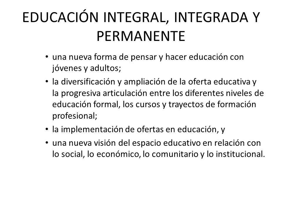 EDUCACIÓN INTEGRAL, INTEGRADA Y PERMANENTE una nueva forma de pensar y hacer educación con jóvenes y adultos; la diversificación y ampliación de la of