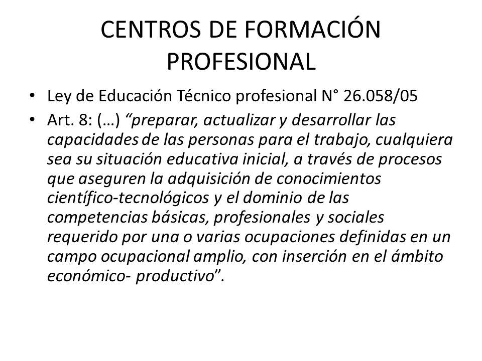 CENTROS DE FORMACIÓN PROFESIONAL Ley de Educación Técnico profesional N° 26.058/05 Art. 8: (…) preparar, actualizar y desarrollar las capacidades de l