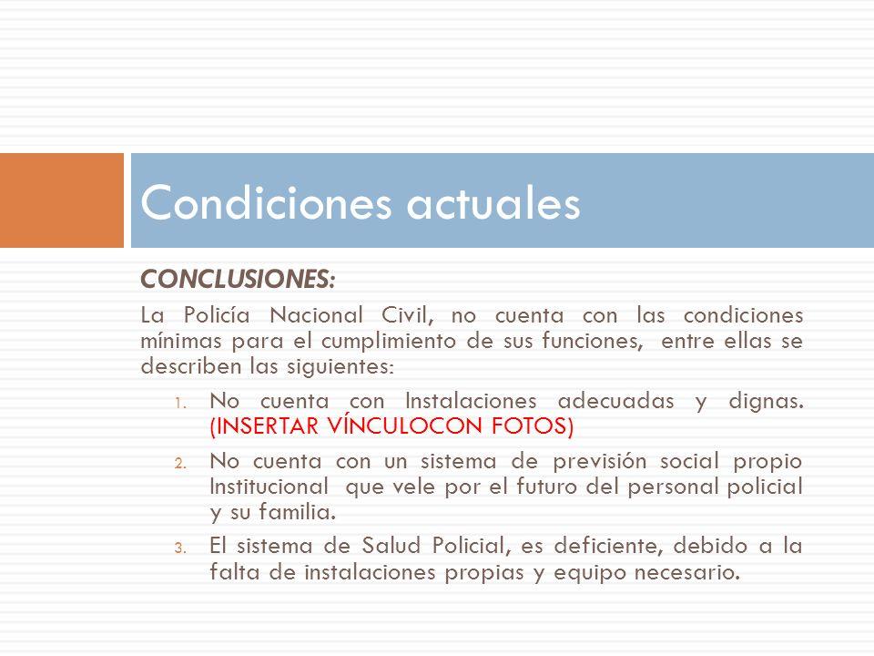 CONCLUSIONES: La Policía Nacional Civil, no cuenta con las condiciones mínimas para el cumplimiento de sus funciones, entre ellas se describen las sig
