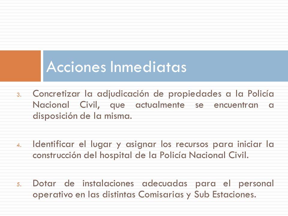 3. Concretizar la adjudicación de propiedades a la Policía Nacional Civil, que actualmente se encuentran a disposición de la misma. 4. Identificar el