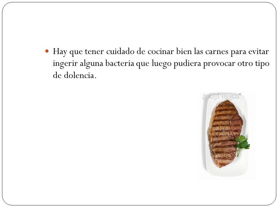 Hay que tener cuidado de cocinar bien las carnes para evitar ingerir alguna bacteria que luego pudiera provocar otro tipo de dolencia.