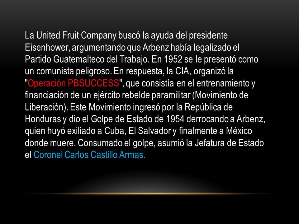 La United Fruit Company buscó la ayuda del presidente Eisenhower, argumentando que Arbenz había legalizado el Partido Guatemalteco del Trabajo. En 195