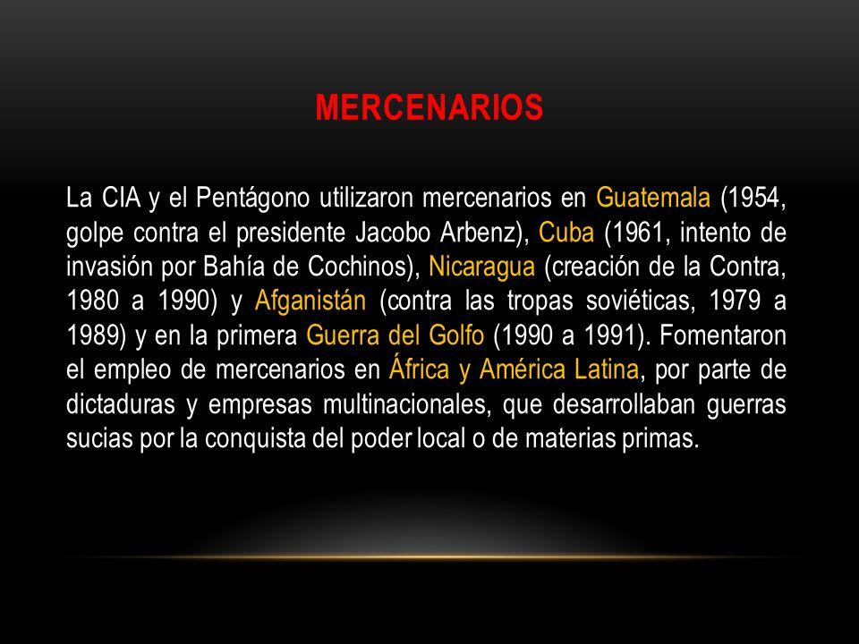 MERCENARIOS La CIA y el Pentágono utilizaron mercenarios en Guatemala (1954, golpe contra el presidente Jacobo Arbenz), Cuba (1961, intento de invasió