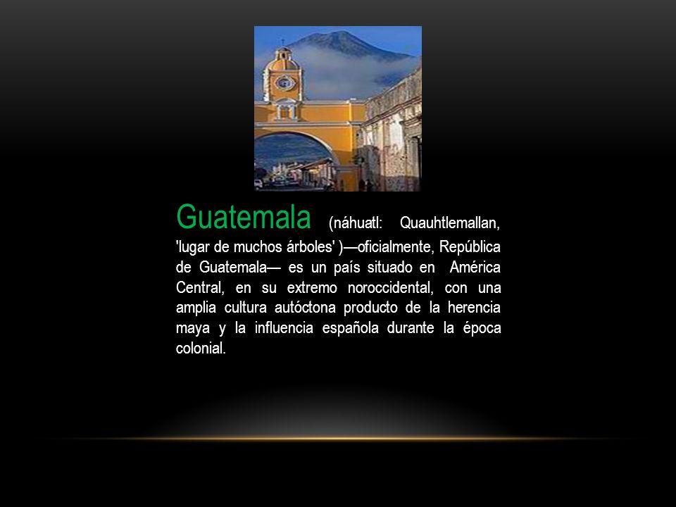 Guatemala (náhuatl: Quauhtlemallan, 'lugar de muchos árboles' )oficialmente, República de Guatemala es un país situado en América Central, en su extre