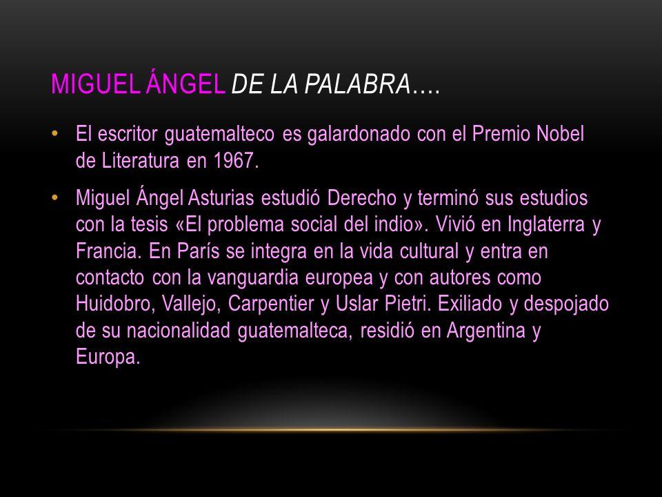 MIGUEL ÁNGEL DE LA PALABRA …. El escritor guatemalteco es galardonado con el Premio Nobel de Literatura en 1967. Miguel Ángel Asturias estudió Derecho