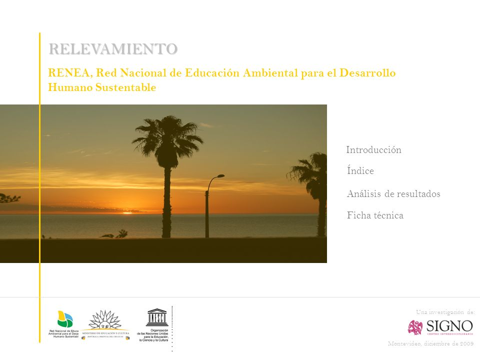 RELEVAMIENTO RENEA, Red Nacional de Educación Ambiental para el Desarrollo Humano Sustentable Montevideo, diciembre de 2009 Una investigación de: Introducción Índice Ficha técnica Análisis de resultados