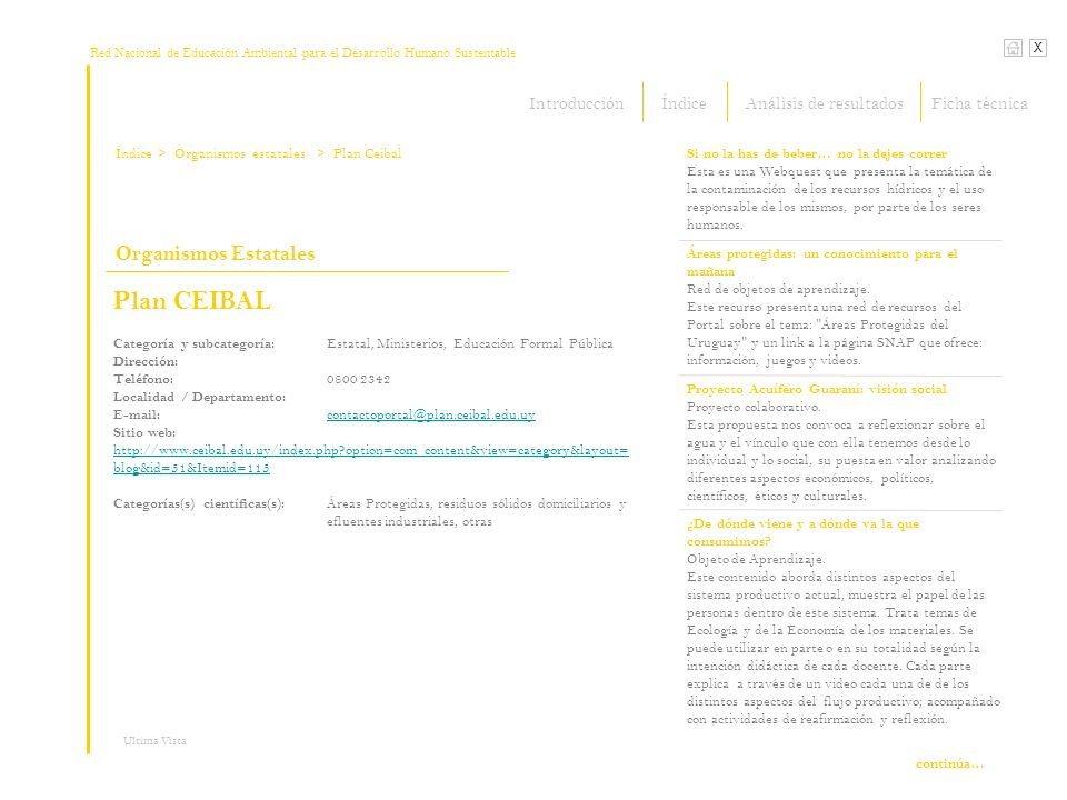 Red Nacional de Educación Ambiental para el Desarrollo Humano Sustentable Índice X Ultima Vista Organismos Estatales > Organismos estatales Plan CEIBAL Categoría y subcategoría: Estatal, Ministerios, Educación Formal Pública Dirección: Teléfono: 0800 2342 Localidad / Departamento: E-mail: contactoportal@plan.ceibal.edu.uy contactoportal@plan.ceibal.edu.uy Sitio web: http://www.ceibal.edu.uy/index.php?option=com_content&view=category&layout= blog&id=51&Itemid=115 http://www.ceibal.edu.uy/index.php?option=com_content&view=category&layout= blog&id=51&Itemid=115 Categorías(s) científicas(s): Áreas Protegidas, residuos sólidos domiciliarios y efluentes industriales, otras > Plan Ceibal Si no la has de beber… no la dejes correr Esta es una Webquest que presenta la temática de la contaminación de los recursos hídricos y el uso responsable de los mismos, por parte de los seres humanos.