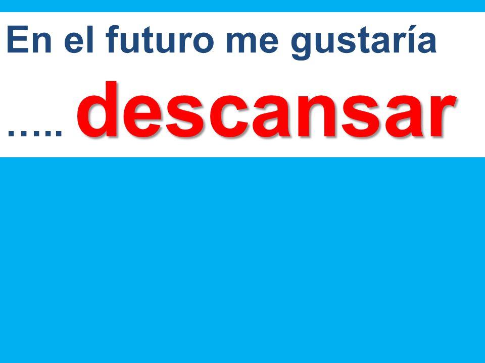 descansar En el futuro me gustaría ….. descansar