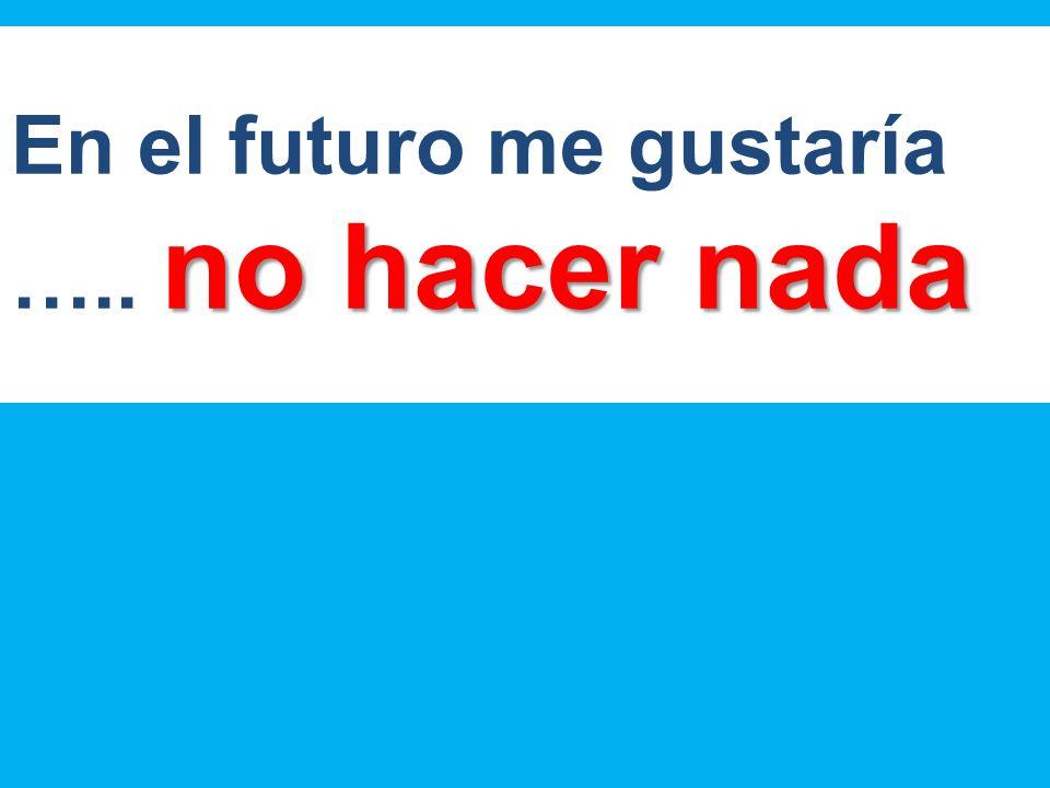 no hacer nada En el futuro me gustaría ….. no hacer nada