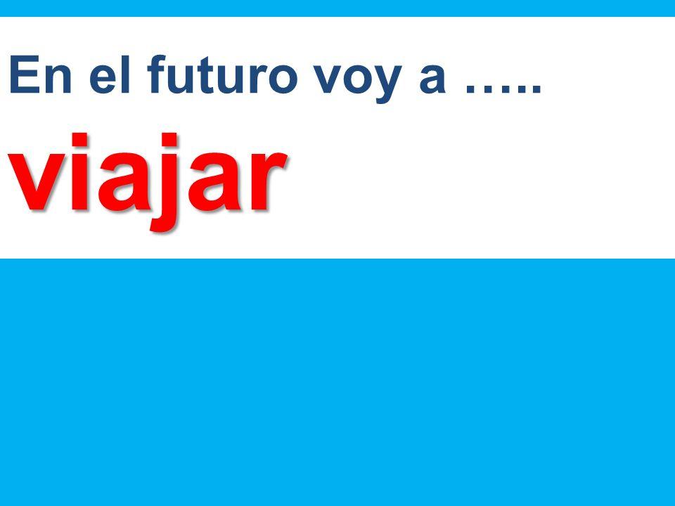 En el futuro voy a …..viajar