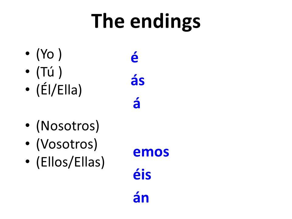 The endings (Yo ) (Tú ) (Él/Ella) (Nosotros) (Vosotros) (Ellos/Ellas) é ás á emos éis án