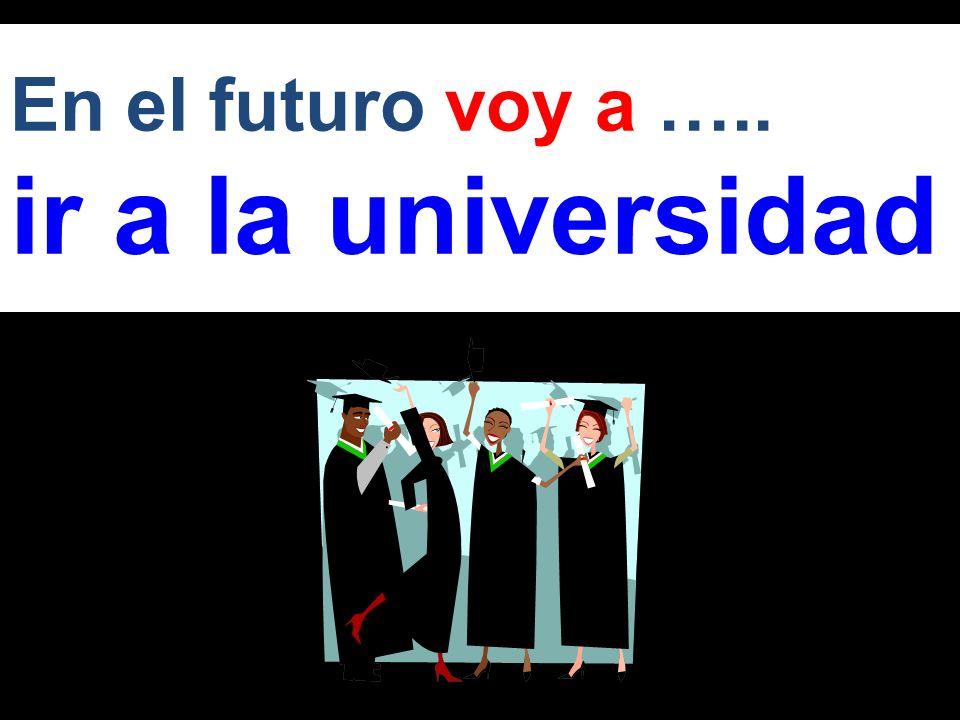 En el futuro voy a ….. ir a la universidad