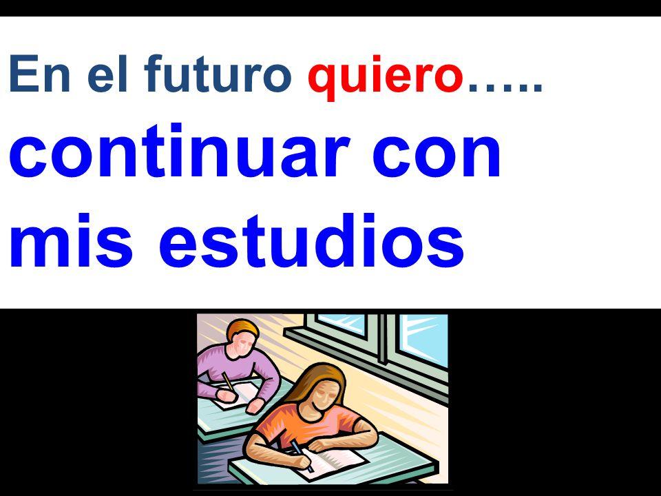En el futuro quiero….. continuar con mis estudios