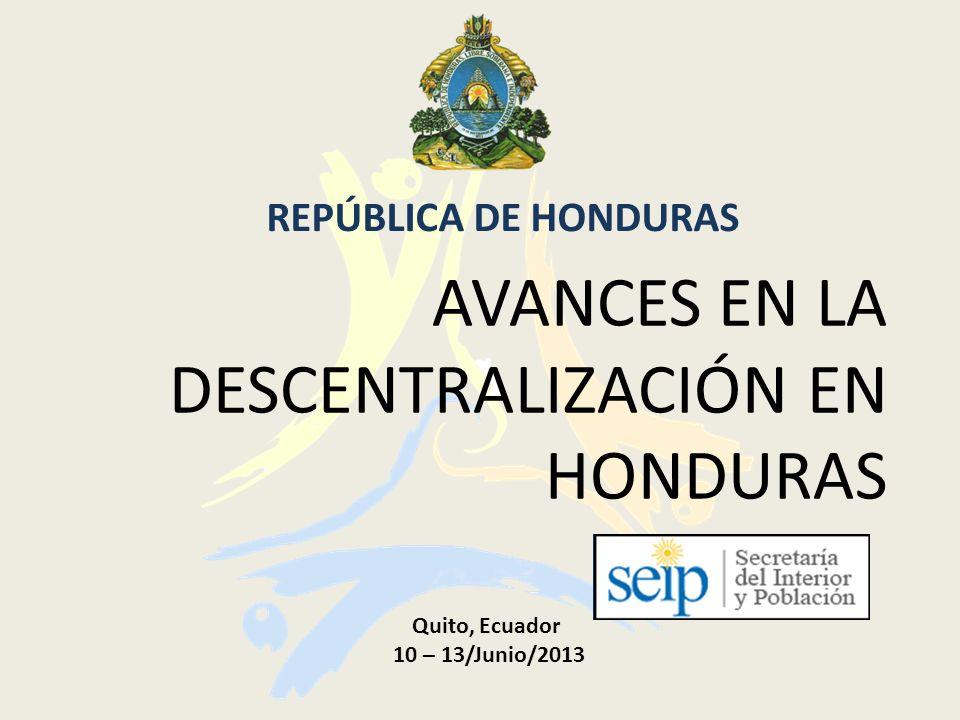 AVANCES EN LA DESCENTRALIZACIÓN EN HONDURAS REPÚBLICA DE HONDURAS Quito, Ecuador 10 – 13/Junio/2013