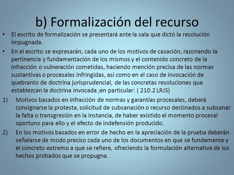 b) Formalización del recurso El escrito de formalización se presentará ante la sala que dictó la resolución impugnada. En el escrito se expresarán, ca