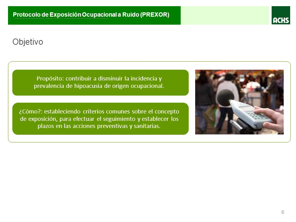 ________ __ __ ____________ Protocolo de Exposición Ocupacional a Ruido (PREXOR) Objetivo 6 Propósito: contribuir a disminuir la incidencia y prevalen
