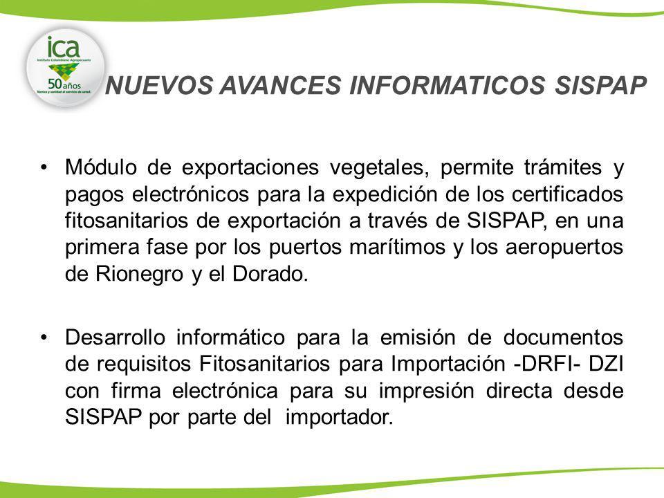 NUEVOS AVANCES INFORMATICOS SISPAP Módulo de exportaciones vegetales, permite trámites y pagos electrónicos para la expedición de los certificados fitosanitarios de exportación a través de SISPAP, en una primera fase por los puertos marítimos y los aeropuertos de Rionegro y el Dorado.